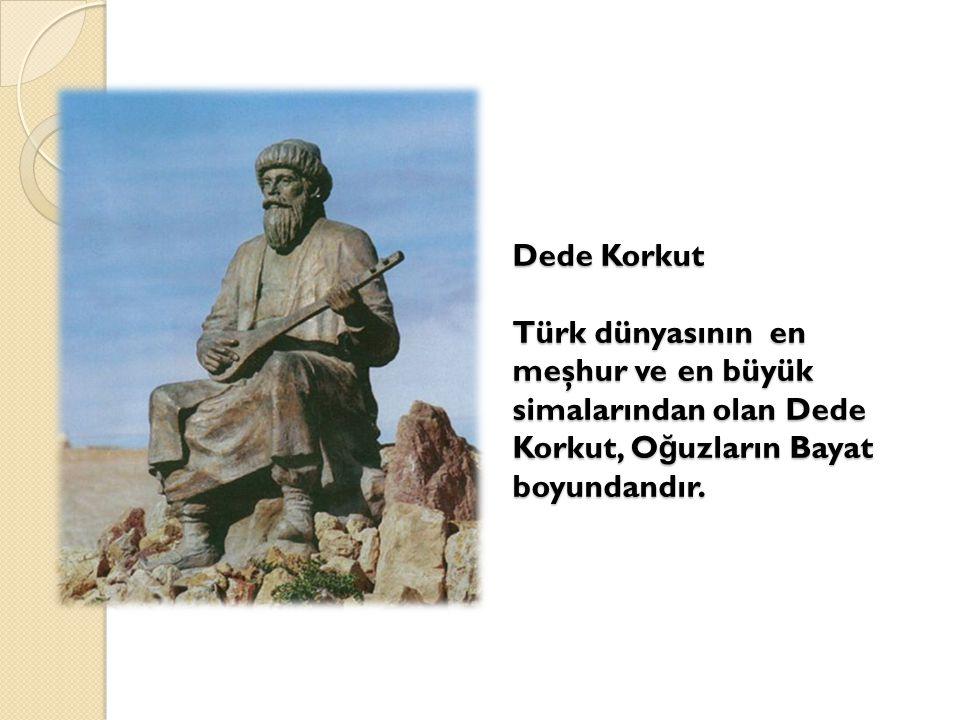 Dede Korkut Türk dünyasının en meşhur ve en büyük simalarından olan Dede Korkut, Oğuzların Bayat boyundandır.