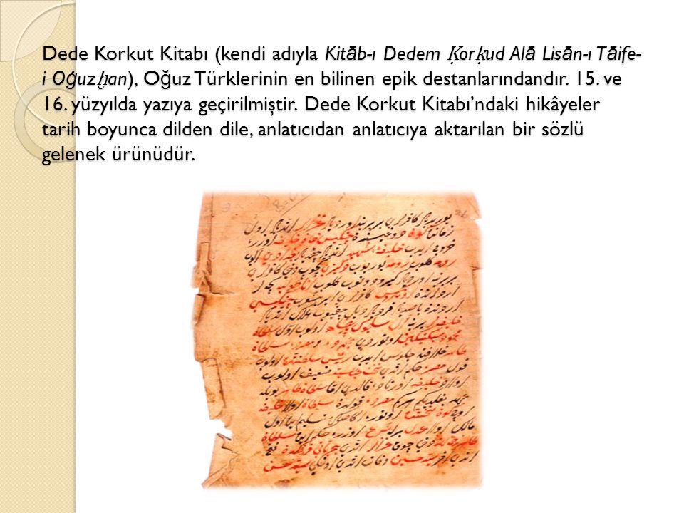 Dede Korkut Kitabı (kendi adıyla Kitāb-ı Dedem Ḳorḳud Alā Lisān-ı Tāife-i Oġuzḫan), Oğuz Türklerinin en bilinen epik destanlarındandır.