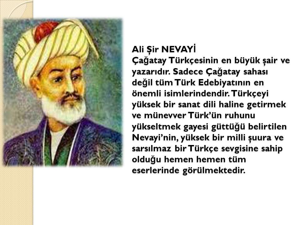 Ali Şir NEVAYİ Çağatay Türkçesinin en büyük şair ve yazarıdır