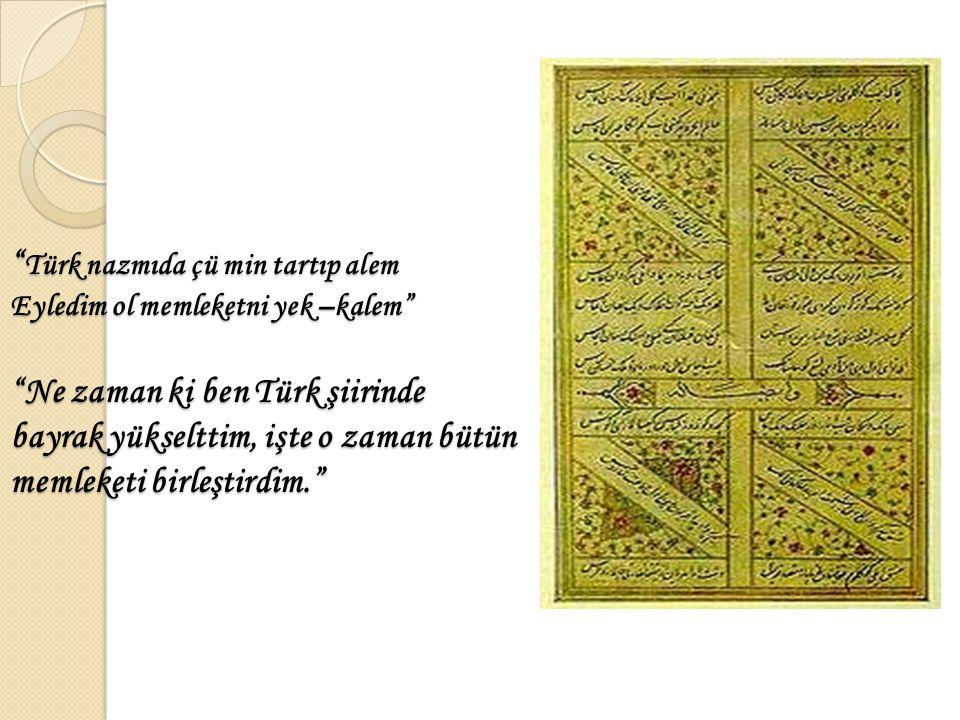 Türk nazmıda çü min tartıp alem Eyledim ol memleketni yek –kalem Ne zaman ki ben Türk şiirinde bayrak yükselttim, işte o zaman bütün memleketi birleştirdim.