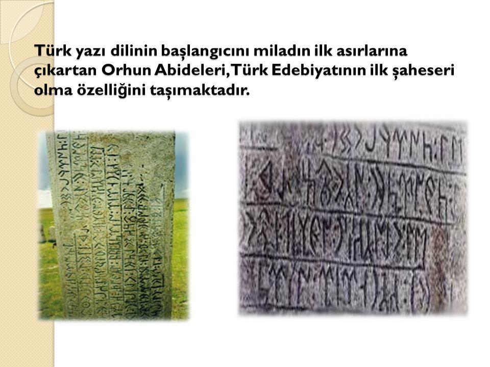 Türk yazı dilinin başlangıcını miladın ilk asırlarına çıkartan Orhun Abideleri,Türk Edebiyatının ilk şaheseri olma özelliğini taşımaktadır.