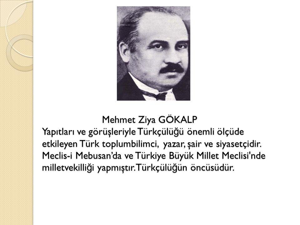 Mehmet Ziya GÖKALP Yapıtları ve görüşleriyle Türkçülüğü önemli ölçüde etkileyen Türk toplumbilimci, yazar, şair ve siyasetçidir.