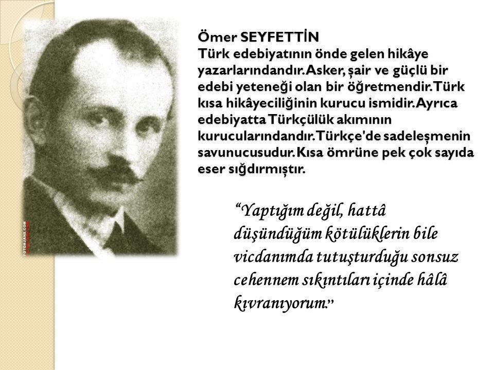 Ömer SEYFETTİN Türk edebiyatının önde gelen hikâye yazarlarındandır