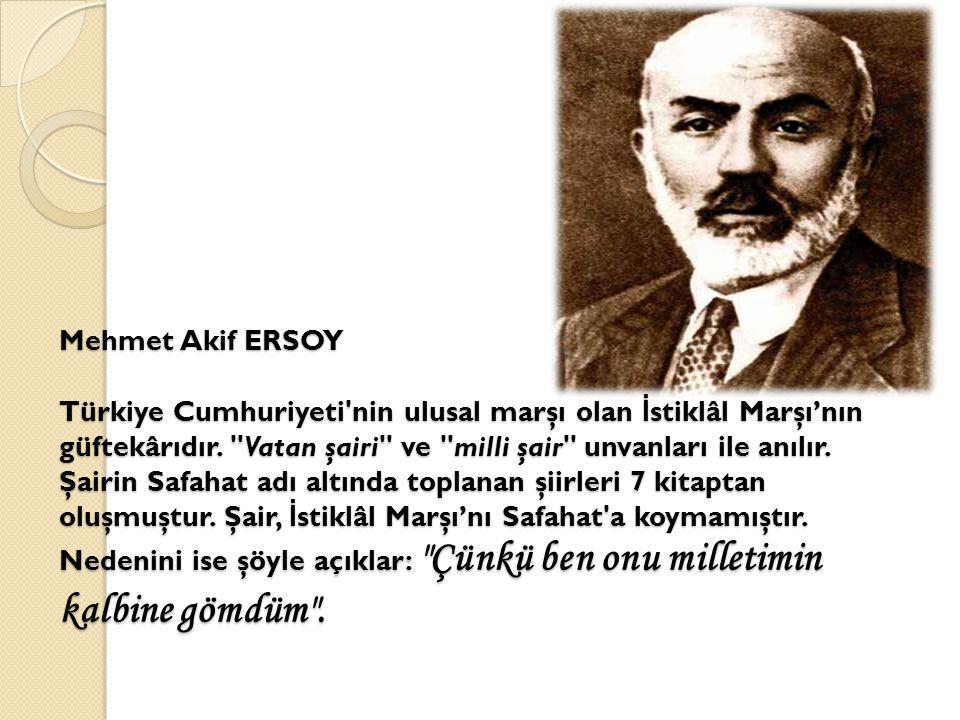 Mehmet Akif ERSOY Türkiye Cumhuriyeti nin ulusal marşı olan İstiklâl Marşı'nın güftekârıdır.