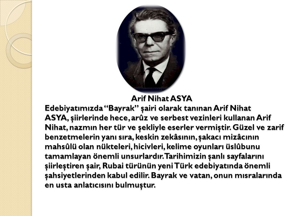 Arif Nihat ASYA Edebiyatımızda Bayrak şairi olarak tanınan Arif Nihat ASYA, şiirlerinde hece, arûz ve serbest vezinleri kullanan Arif Nihat, nazmın her tür ve şekliyle eserler vermiştir.