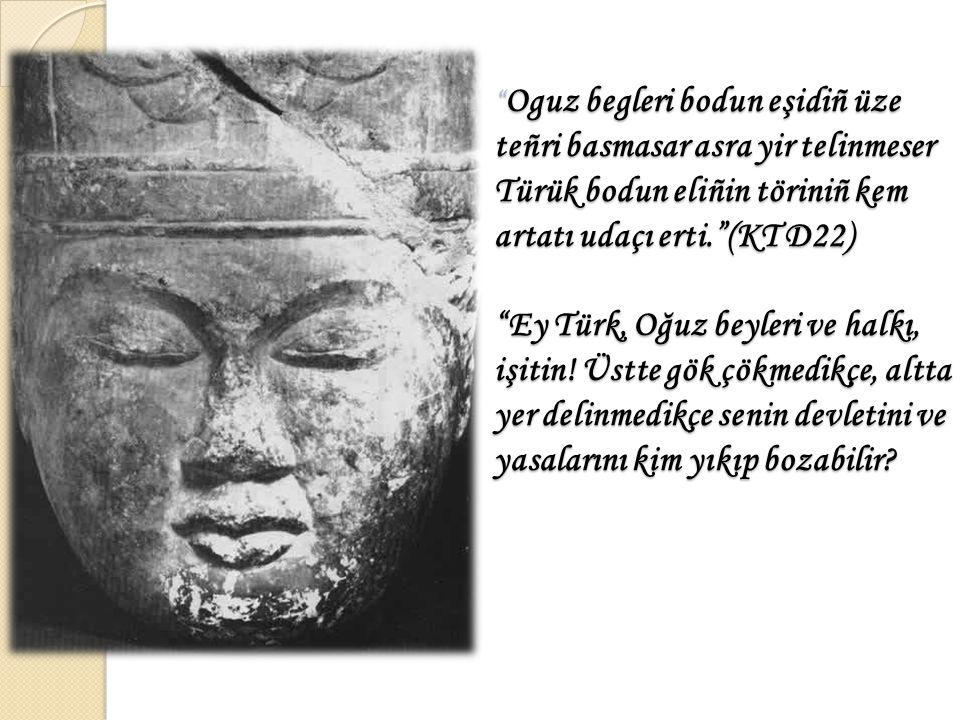 Oguz begleri bodun eşidiñ üze teñri basmasar asra yir telinmeser Türük bodun eliñin töriniñ kem artatı udaçı erti. (KT D22) Ey Türk, Oğuz beyleri ve halkı, işitin.