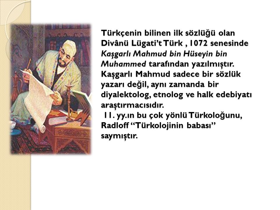Türkçenin bilinen ilk sözlüğü olan Divânü Lügati't Türk , 1072 senesinde Kaşgarlı Mahmud bin Hüseyin bin Muhammed tarafından yazılmıştır.