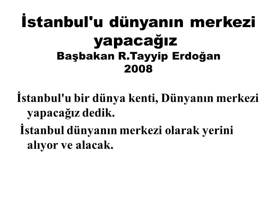 İstanbul u dünyanın merkezi yapacağız Başbakan R.Tayyip Erdoğan 2008