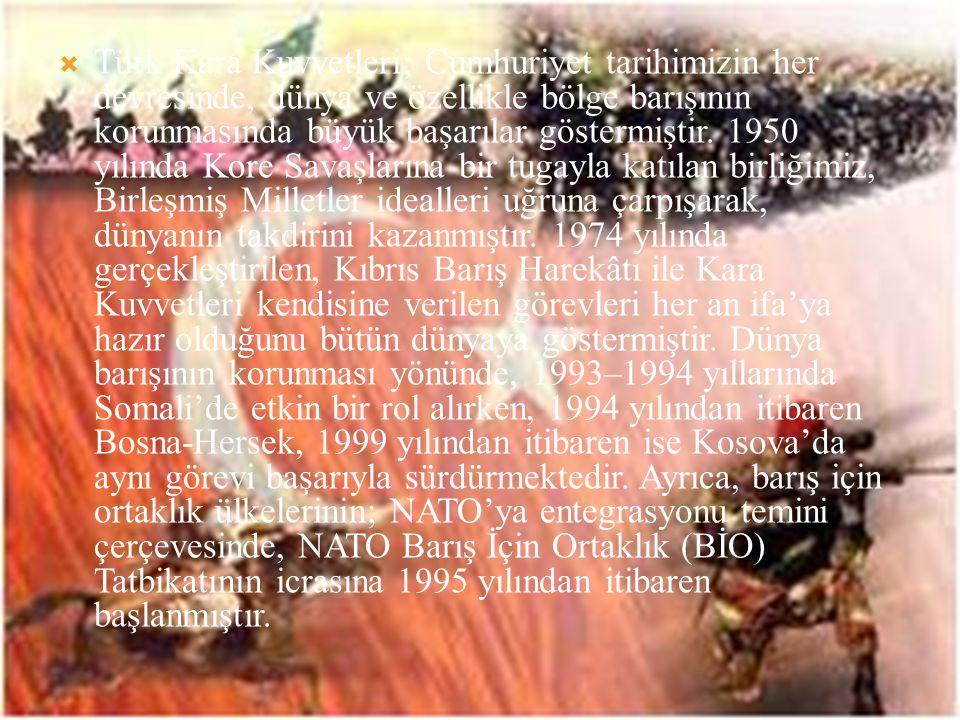 Türk Kara Kuvvetleri; Cumhuriyet tarihimizin her devresinde, dünya ve özellikle bölge barışının korunmasında büyük başarılar göstermiştir.