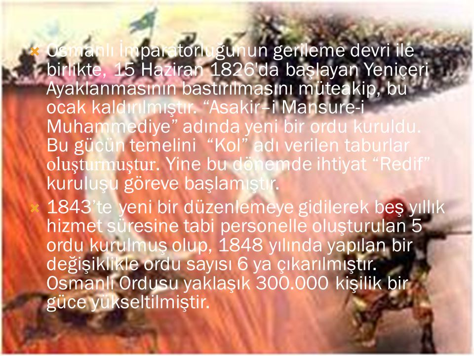 Osmanlı İmparatorluğunun gerileme devri ile birlikte, 15 Haziran 1826 da başlayan Yeniçeri Ayaklanmasının bastırılmasını müteakip, bu ocak kaldırılmıştır. Asakir–i Mansure-i Muhammediye adında yeni bir ordu kuruldu. Bu gücün temelini Kol adı verilen taburlar oluşturmuştur. Yine bu dönemde ihtiyat Redif kuruluşu göreve başlamıştır.