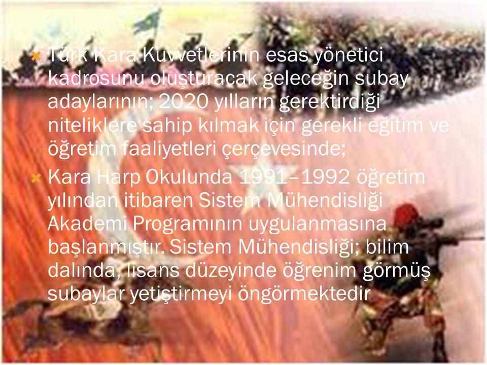 Türk Kara Kuvvetlerinin esas yönetici kadrosunu oluşturacak geleceğin subay adaylarının; 2020 yılların gerektirdiği niteliklere sahip kılmak için gerekli eğitim ve öğretim faaliyetleri çerçevesinde;