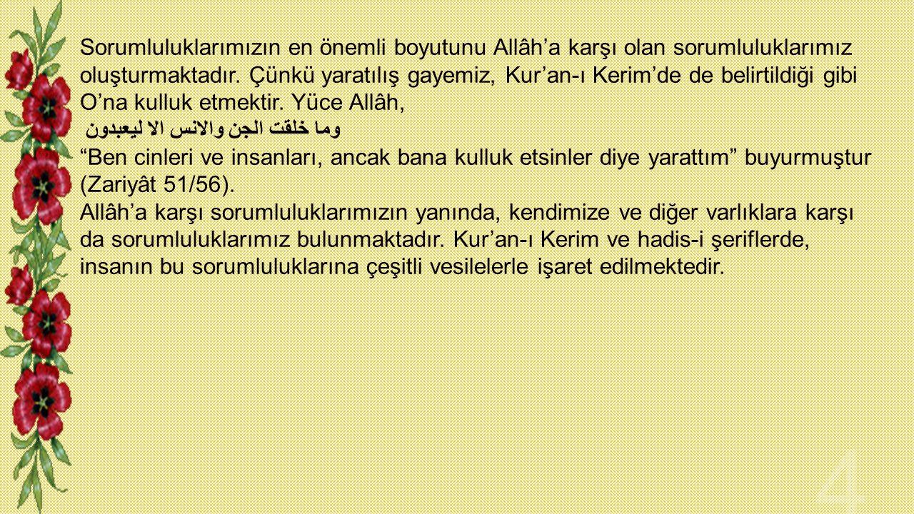 Sorumluluklarımızın en önemli boyutunu Allâh'a karşı olan sorumluluklarımız oluşturmaktadır. Çünkü yaratılış gayemiz, Kur'an-ı Kerim'de de belirtildiği gibi O'na kulluk etmektir. Yüce Allâh,