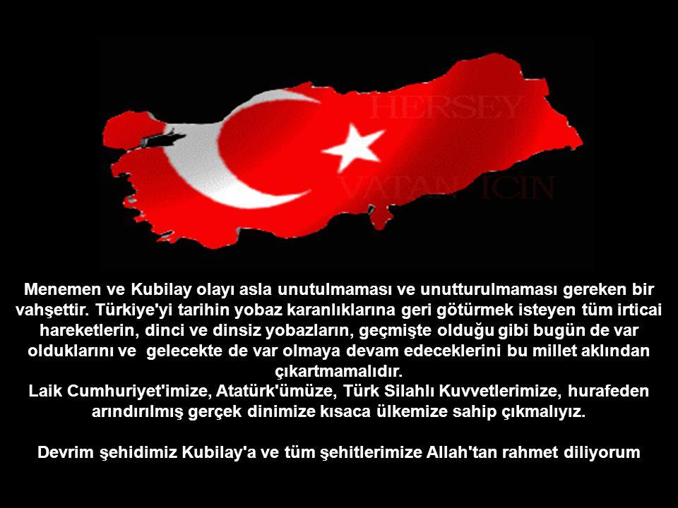 Menemen ve Kubilay olayı asla unutulmaması ve unutturulmaması gereken bir vahşettir. Türkiye yi tarihin yobaz karanlıklarına geri götürmek isteyen tüm irticai hareketlerin, dinci ve dinsiz yobazların, geçmişte olduğu gibi bugün de var olduklarını ve gelecekte de var olmaya devam edeceklerini bu millet aklından çıkartmamalıdır.