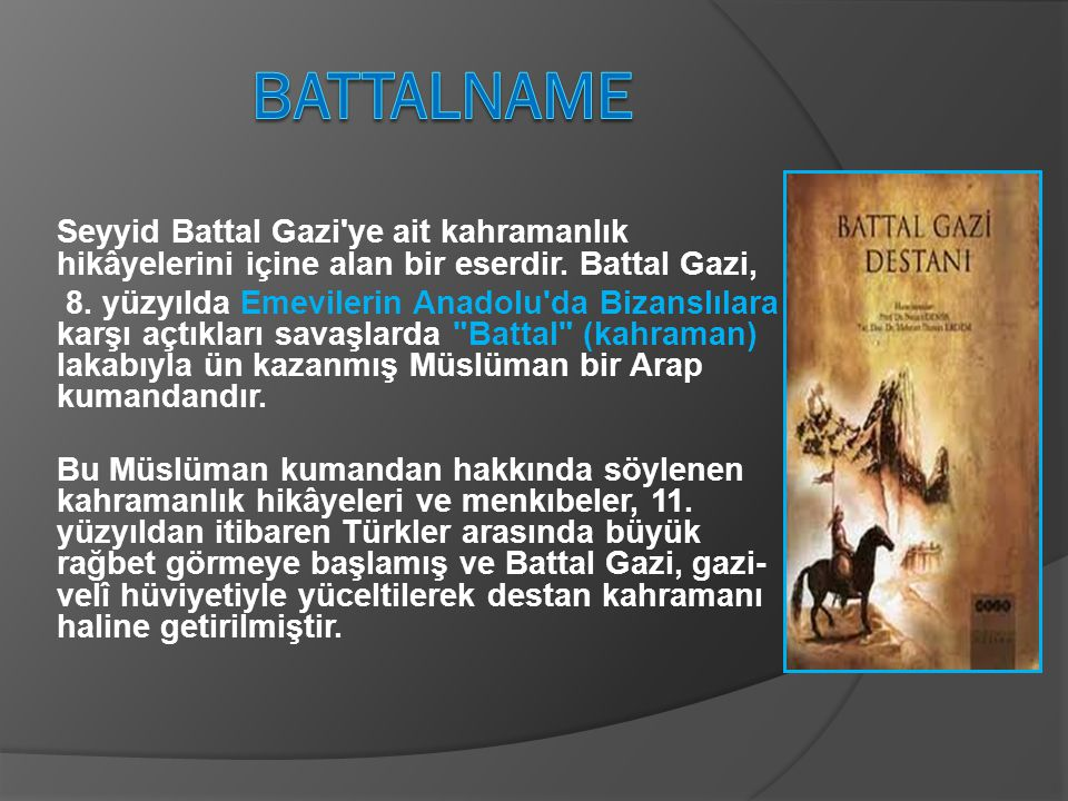 BATTALNAME Seyyid Battal Gazi ye ait kahramanlık hikâyelerini içine alan bir eserdir. Battal Gazi,