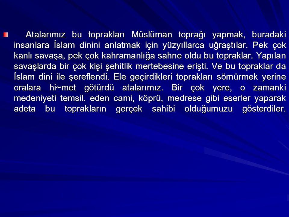 Atalarımız bu toprakları Müslüman toprağı yapmak, buradaki insanlara İslam dinini anlatmak için yüzyıllarca uğraştılar.