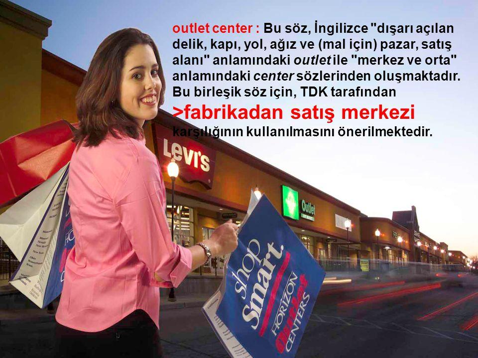 outlet center : Bu söz, İngilizce dışarı açılan delik, kapı, yol, ağız ve (mal için) pazar, satış alanı anlamındaki outlet ile merkez ve orta anlamındaki center sözlerinden oluşmaktadır.