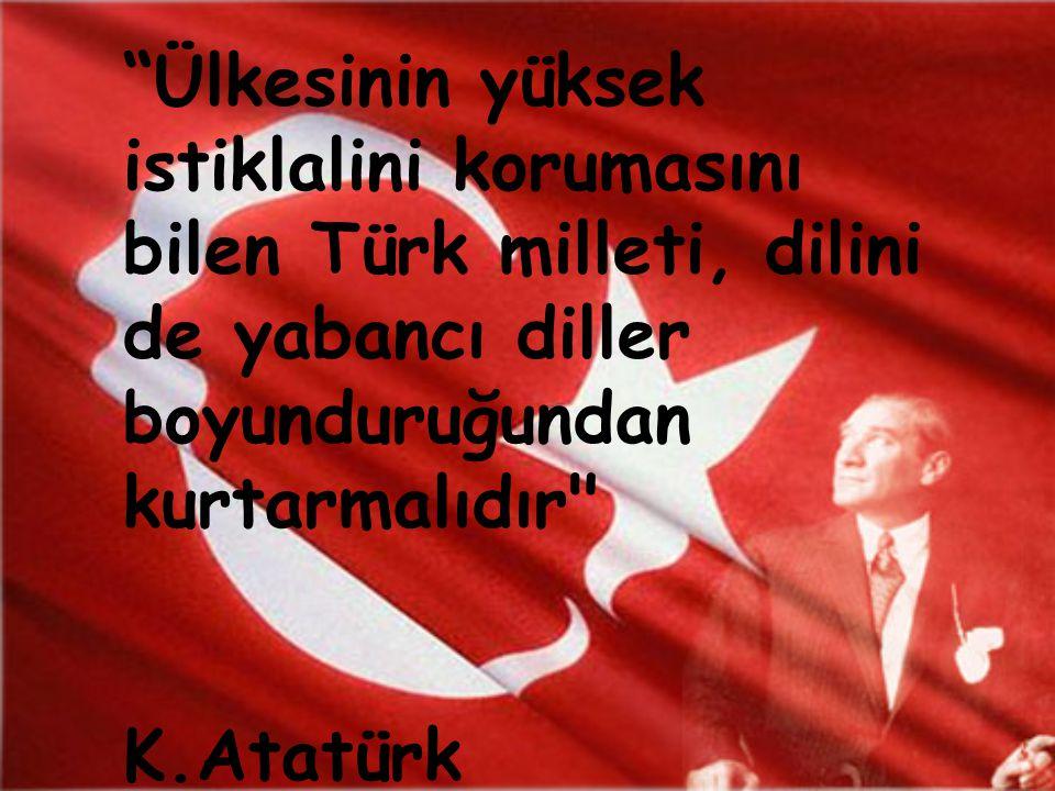 Ülkesinin yüksek istiklalini korumasını bilen Türk milleti, dilini de yabancı diller boyunduruğundan kurtarmalıdır