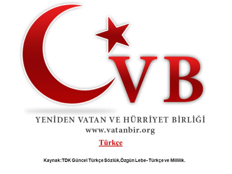 Türkçe Kaynak:TDK Güncel Türkçe Sözlük,Özgün Lebe- Türkçe ve Millilik.