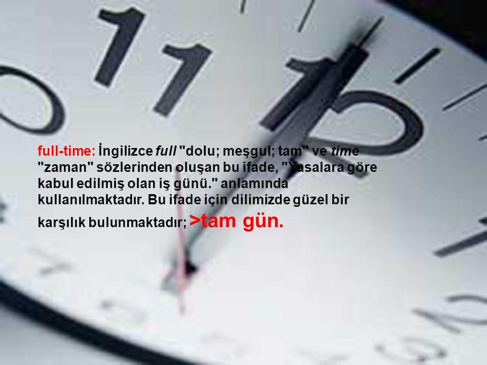 full-time: İngilizce full dolu; meşgul; tam ve time zaman sözlerinden oluşan bu ifade, Yasalara göre kabul edilmiş olan iş günü. anlamında kullanılmaktadır.