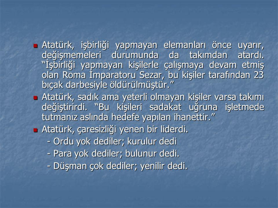 Atatürk, işbirliği yapmayan elemanları önce uyarır, değişmemeleri durumunda da takımdan atardı. İşbirliği yapmayan kişilerle çalışmaya devam etmiş olan Roma İmparatoru Sezar, bu kişiler tarafından 23 bıçak darbesiyle öldürülmüştür.