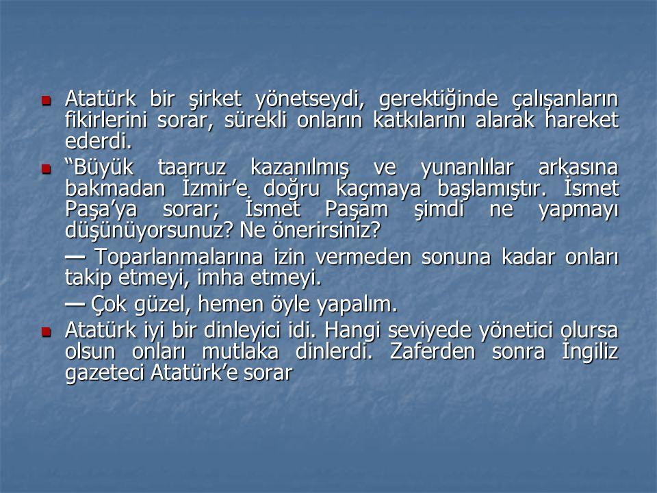 Atatürk bir şirket yönetseydi, gerektiğinde çalışanların fikirlerini sorar, sürekli onların katkılarını alarak hareket ederdi.