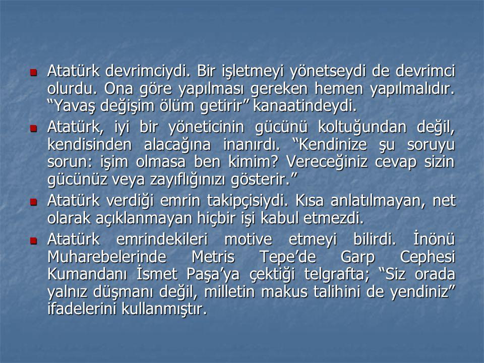 Atatürk devrimciydi. Bir işletmeyi yönetseydi de devrimci olurdu