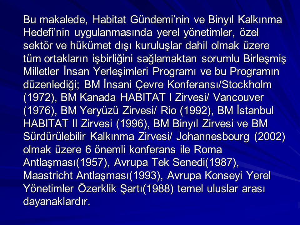 Bu makalede, Habitat Gündemi'nin ve Binyıl Kalkınma Hedefi'nin uygulanmasında yerel yönetimler, özel sektör ve hükümet dışı kuruluşlar dahil olmak üzere tüm ortakların işbirliğini sağlamaktan sorumlu Birleşmiş Milletler İnsan Yerleşimleri Programı ve bu Programın düzenlediği; BM İnsani Çevre Konferansı/Stockholm (1972), BM Kanada HABITAT I Zirvesi/ Vancouver (1976), BM Yeryüzü Zirvesi/ Rio (1992), BM İstanbul HABITAT II Zirvesi (1996), BM Binyıl Zirvesi ve BM Sürdürülebilir Kalkınma Zirvesi/ Johannesbourg (2002) olmak üzere 6 önemli konferans ile Roma Antlaşması(1957), Avrupa Tek Senedi(1987), Maastricht Antlaşması(1993), Avrupa Konseyi Yerel Yönetimler Özerklik Şartı(1988) temel uluslar arası dayanaklardır.