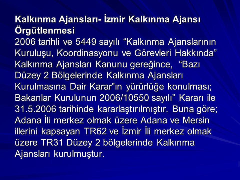 Kalkınma Ajansları- İzmir Kalkınma Ajansı Örgütlenmesi 2006 tarihli ve 5449 sayılı Kalkınma Ajanslarının Kuruluşu, Koordinasyonu ve Görevleri Hakkında Kalkınma Ajansları Kanunu gereğince, Bazı Düzey 2 Bölgelerinde Kalkınma Ajansları Kurulmasına Dair Karar ın yürürlüğe konulması; Bakanlar Kurulunun 2006/10550 sayılı Kararı ile 31.5.2006 tarihinde kararlaştırılmıştır.