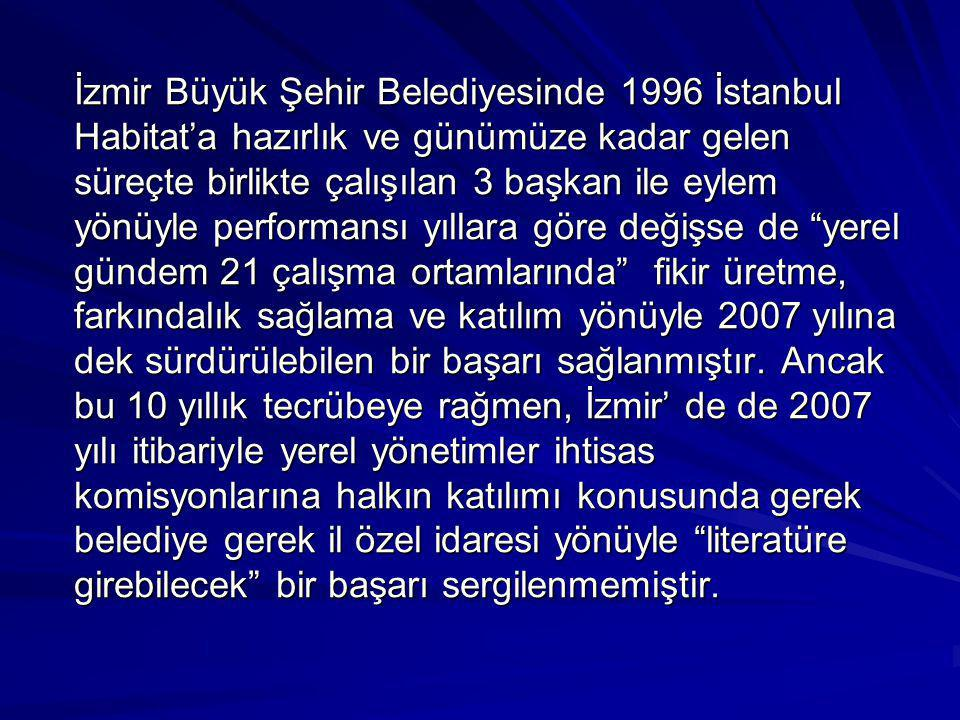 İzmir Büyük Şehir Belediyesinde 1996 İstanbul Habitat'a hazırlık ve günümüze kadar gelen süreçte birlikte çalışılan 3 başkan ile eylem yönüyle performansı yıllara göre değişse de yerel gündem 21 çalışma ortamlarında fikir üretme, farkındalık sağlama ve katılım yönüyle 2007 yılına dek sürdürülebilen bir başarı sağlanmıştır.