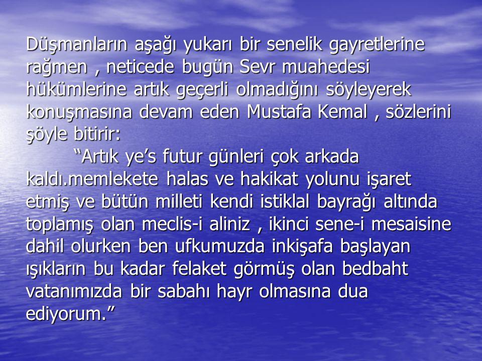 Düşmanların aşağı yukarı bir senelik gayretlerine rağmen , neticede bugün Sevr muahedesi hükümlerine artık geçerli olmadığını söyleyerek konuşmasına devam eden Mustafa Kemal , sözlerini şöyle bitirir: Artık ye's futur günleri çok arkada kaldı.memlekete halas ve hakikat yolunu işaret etmiş ve bütün milleti kendi istiklal bayrağı altında toplamış olan meclis-i aliniz , ikinci sene-i mesaisine dahil olurken ben ufkumuzda inkişafa başlayan ışıkların bu kadar felaket görmüş olan bedbaht vatanımızda bir sabahı hayr olmasına dua ediyorum.