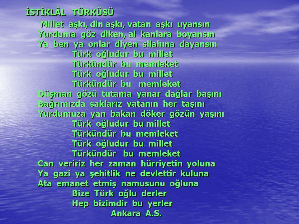 İSTİKLÂL TÜRKÜSÜ Millet aşkı, din aşkı, vatan aşkı uyansın Yurduma göz diken, al kanlara boyansın Ya ben ya onlar diyen silahına dayansın Türk oğludur bu millet Türkündür bu memleket Türk oğludur bu millet Türkündür bu memleket Düşman gözü tutama yanar dağlar başını Bağrımızda saklarız vatanın her taşını Yurdumuza yan bakan döker gözün yaşını Türk oğludur bu millet Türkündür bu memleket Türk oğludur bu millet Türkündür bu memleket Can veririz her zaman hürriyetin yoluna Ya gazi ya şehitlik ne devlettir kuluna Ata emanet etmiş namusunu oğluna Bize Türk oğlu derler Hep bizimdir bu yerler Ankara A.S.