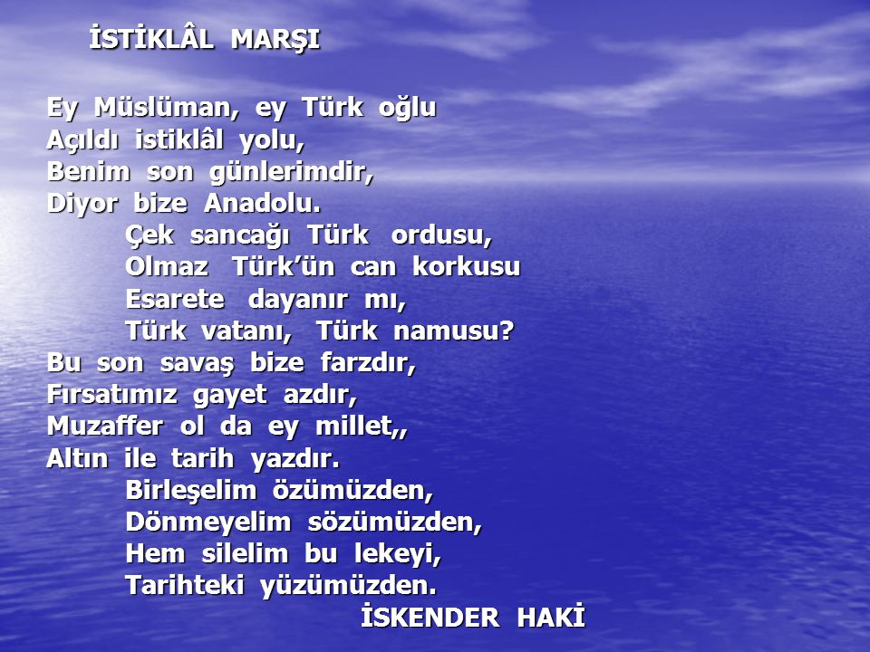 İSTİKLÂL MARŞI Ey Müslüman, ey Türk oğlu Açıldı istiklâl yolu, Benim son günlerimdir, Diyor bize Anadolu. Çek sancağı Türk ordusu, Olmaz Türk'ün can korkusu Esarete dayanır mı, Türk vatanı, Türk namusu Bu son savaş bize farzdır, Fırsatımız gayet azdır, Muzaffer ol da ey millet,, Altın ile tarih yazdır. Birleşelim özümüzden, Dönmeyelim sözümüzden, Hem silelim bu lekeyi, Tarihteki yüzümüzden. İSKENDER HAKİ