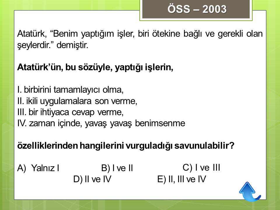 ÖSS – 2003 Atatürk, Benim yaptığım işler, biri ötekine bağlı ve gerekli olan şeylerdir. demiştir.