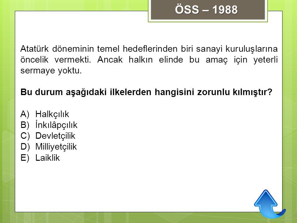 ÖSS – 1988 Atatürk döneminin temel hedeflerinden biri sanayi kuruluşlarına öncelik vermekti. Ancak halkın elinde bu amaç için yeterli sermaye yoktu.