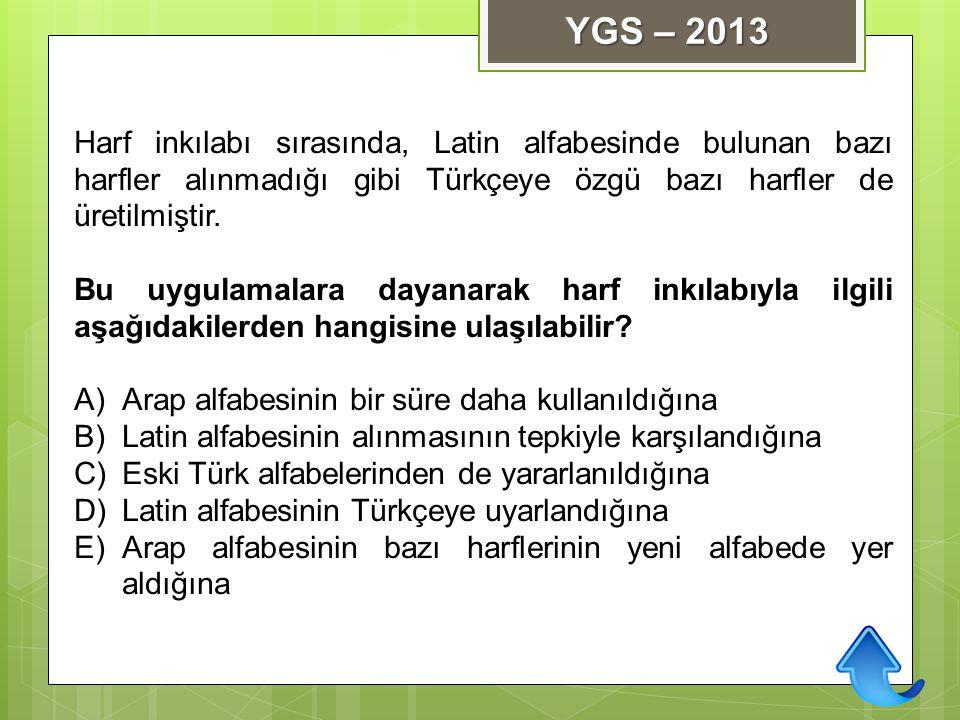 YGS – 2013 Harf inkılabı sırasında, Latin alfabesinde bulunan bazı harfler alınmadığı gibi Türkçeye özgü bazı harfler de üretilmiştir.