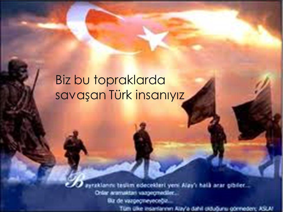 Biz bu topraklarda savaşan Türk insanıyız
