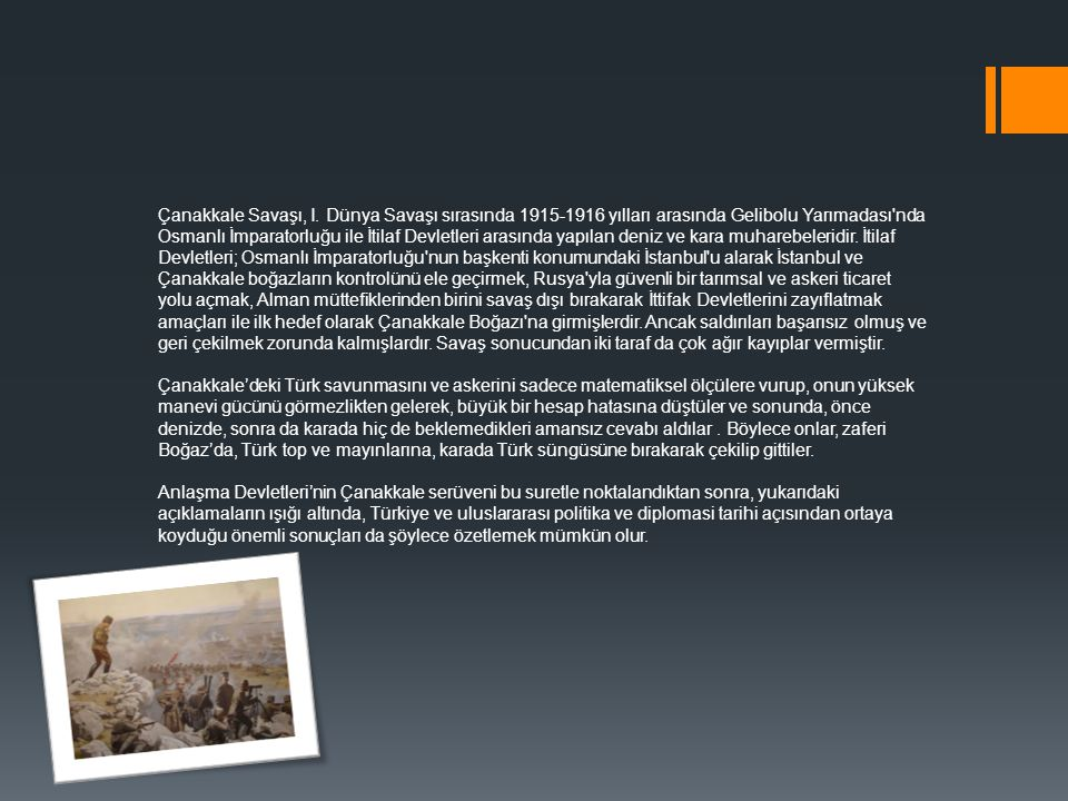 Çanakkale Savaşı, I. Dünya Savaşı sırasında 1915-1916 yılları arasında Gelibolu Yarımadası nda Osmanlı İmparatorluğu ile İtilaf Devletleri arasında yapılan deniz ve kara muharebeleridir. İtilaf Devletleri; Osmanlı İmparatorluğu nun başkenti konumundaki İstanbul u alarak İstanbul ve Çanakkale boğazların kontrolünü ele geçirmek, Rusya yla güvenli bir tarımsal ve askeri ticaret yolu açmak, Alman müttefiklerinden birini savaş dışı bırakarak İttifak Devletlerini zayıflatmak amaçları ile ilk hedef olarak Çanakkale Boğazı na girmişlerdir. Ancak saldırıları başarısız olmuş ve geri çekilmek zorunda kalmışlardır. Savaş sonucundan iki taraf da çok ağır kayıplar vermiştir.