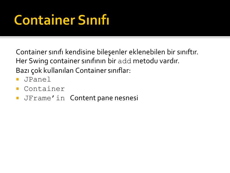 Container Sınıfı Container sınıfı kendisine bileşenler eklenebilen bir sınıftır. Her Swing container sınıfının bir add metodu vardır.