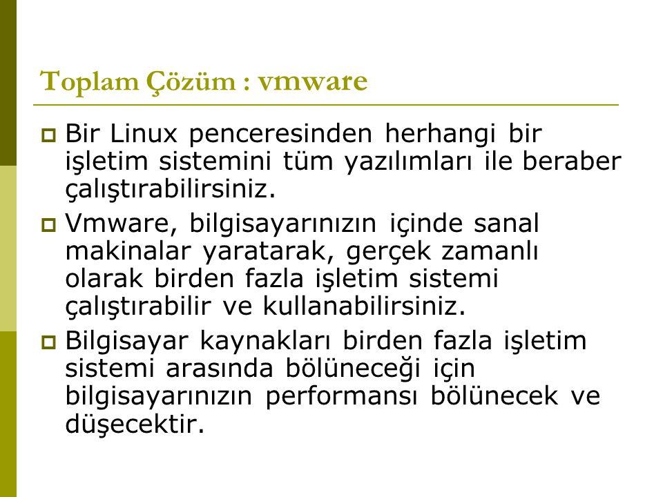 Toplam Çözüm : vmware Bir Linux penceresinden herhangi bir işletim sistemini tüm yazılımları ile beraber çalıştırabilirsiniz.