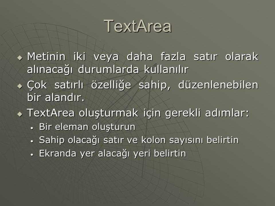 TextArea Metinin iki veya daha fazla satır olarak alınacağı durumlarda kullanılır. Çok satırlı özelliğe sahip, düzenlenebilen bir alandır.