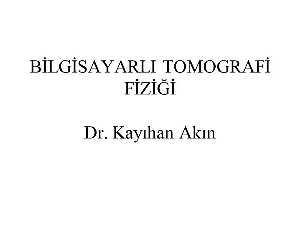 BİLGİSAYARLI TOMOGRAFİ FİZİĞİ Dr. Kayıhan Akın