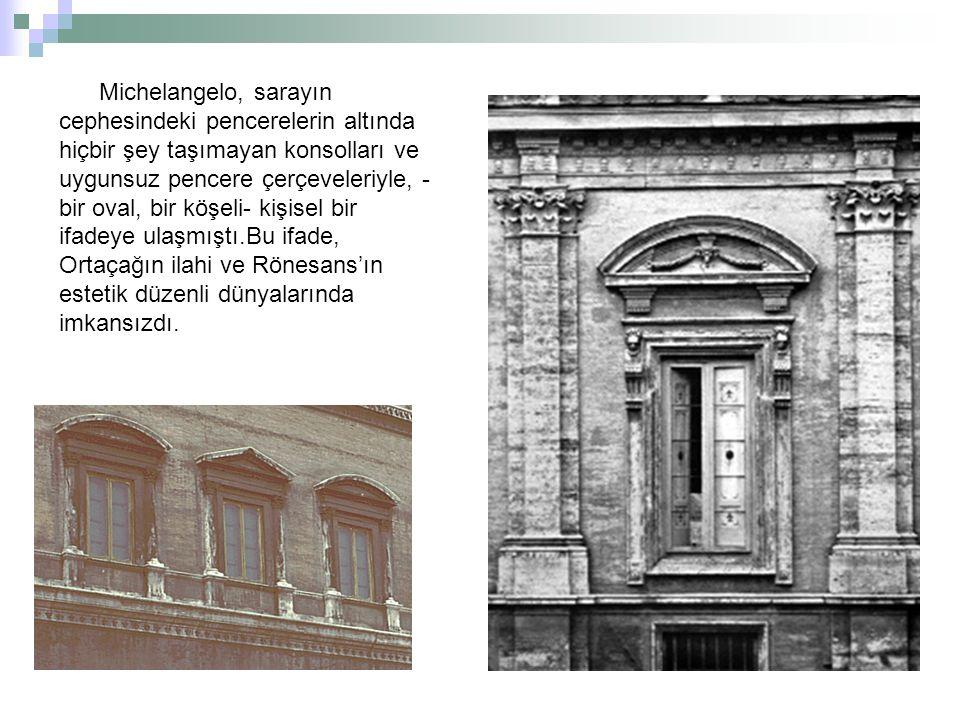 Michelangelo, sarayın cephesindeki pencerelerin altında hiçbir şey taşımayan konsolları ve uygunsuz pencere çerçeveleriyle, -bir oval, bir köşeli- kişisel bir ifadeye ulaşmıştı.Bu ifade, Ortaçağın ilahi ve Rönesans'ın estetik düzenli dünyalarında imkansızdı.