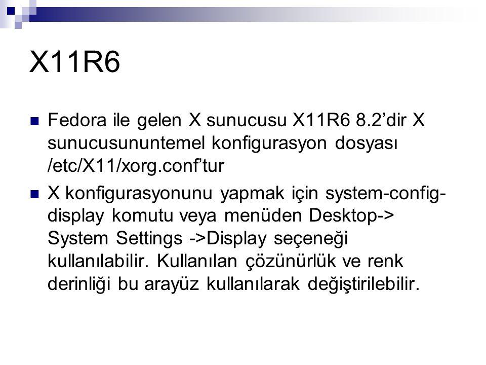 X11R6 Fedora ile gelen X sunucusu X11R6 8.2'dir X sunucusununtemel konfigurasyon dosyası /etc/X11/xorg.conf'tur.