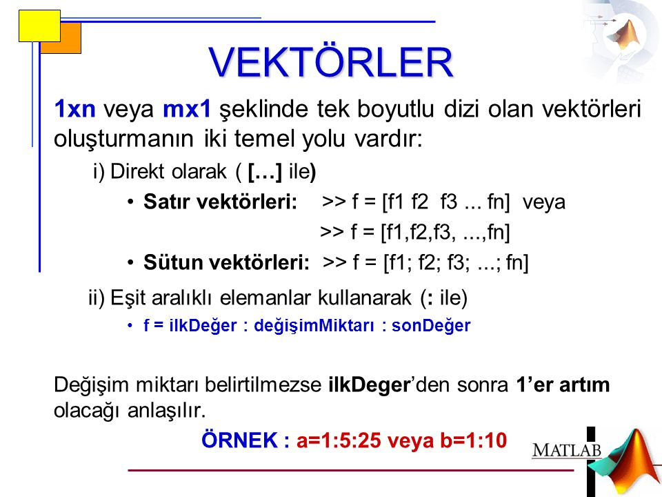VEKTÖRLER 1xn veya mx1 şeklinde tek boyutlu dizi olan vektörleri oluşturmanın iki temel yolu vardır: