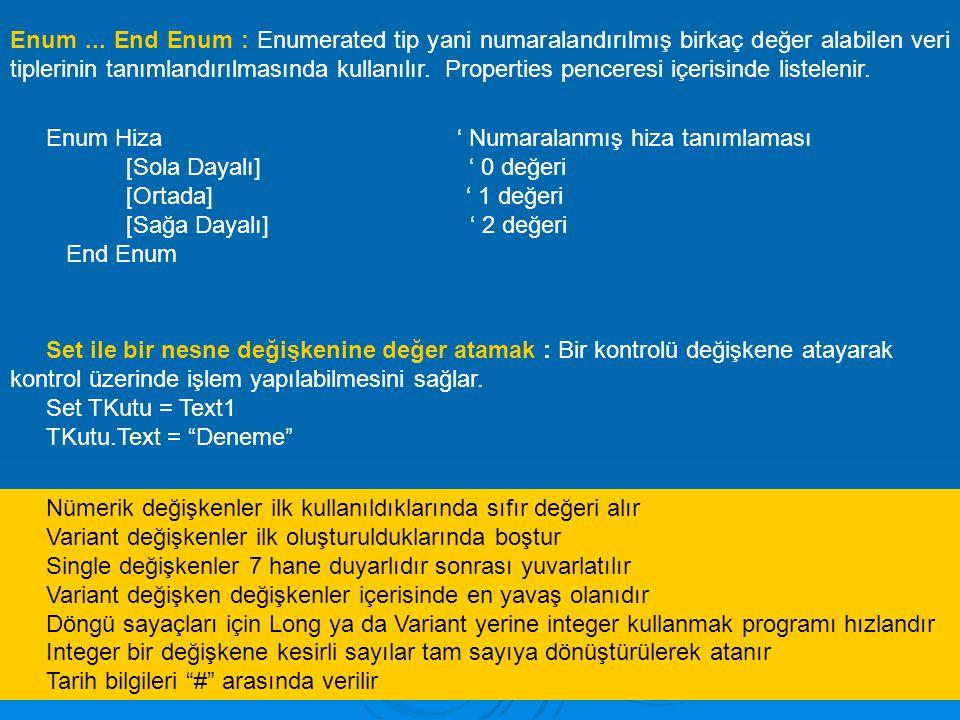Enum ... End Enum : Enumerated tip yani numaralandırılmış birkaç değer alabilen veri tiplerinin tanımlandırılmasında kullanılır. Properties penceresi içerisinde listelenir.
