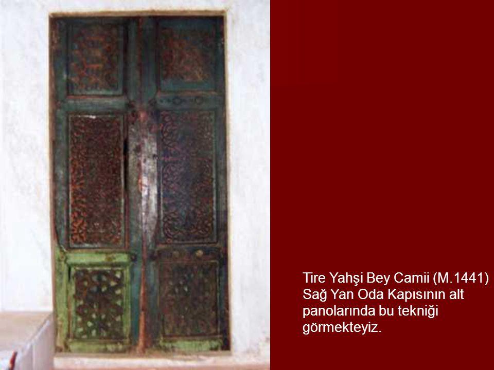 Tire Yahşi Bey Camii (M.1441) Sağ Yan Oda Kapısının alt panolarında bu tekniği görmekteyiz.
