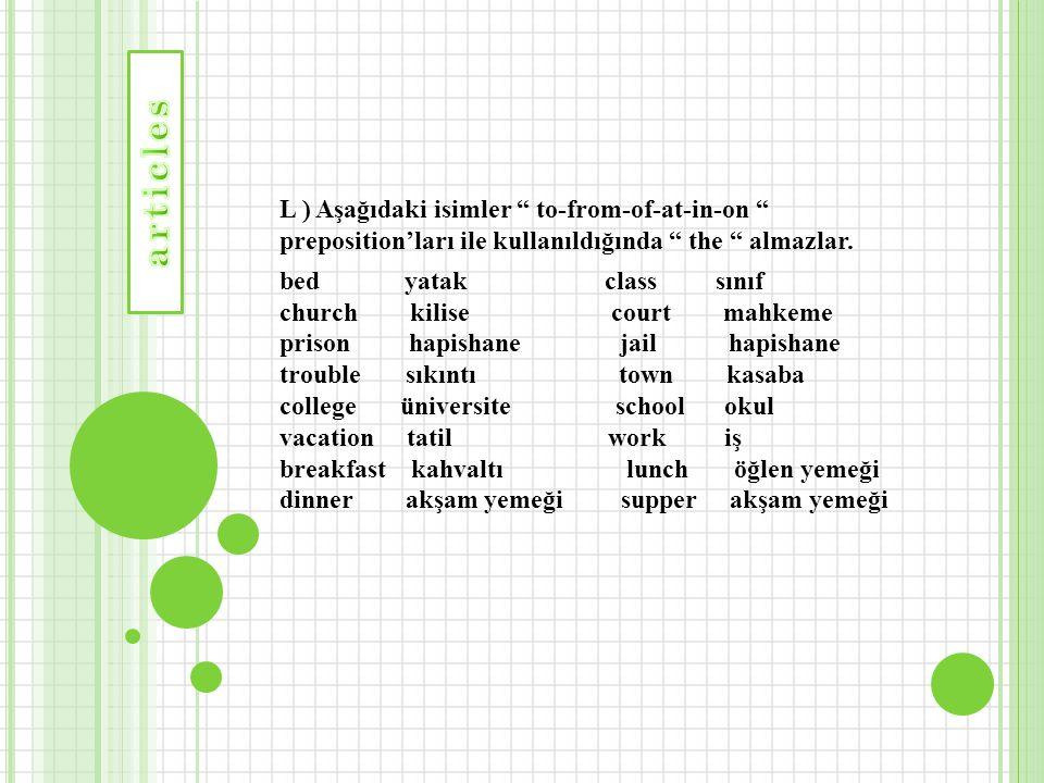 articles L ) Aşağıdaki isimler to-from-of-at-in-on preposition'ları ile kullanıldığında the almazlar.