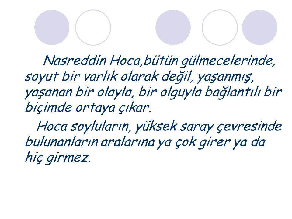 Nasreddin Hoca,bütün gülmecelerinde, soyut bir varlık olarak değil, yaşanmış, yaşanan bir olayla, bir olguyla bağlantılı bir biçimde ortaya çıkar.