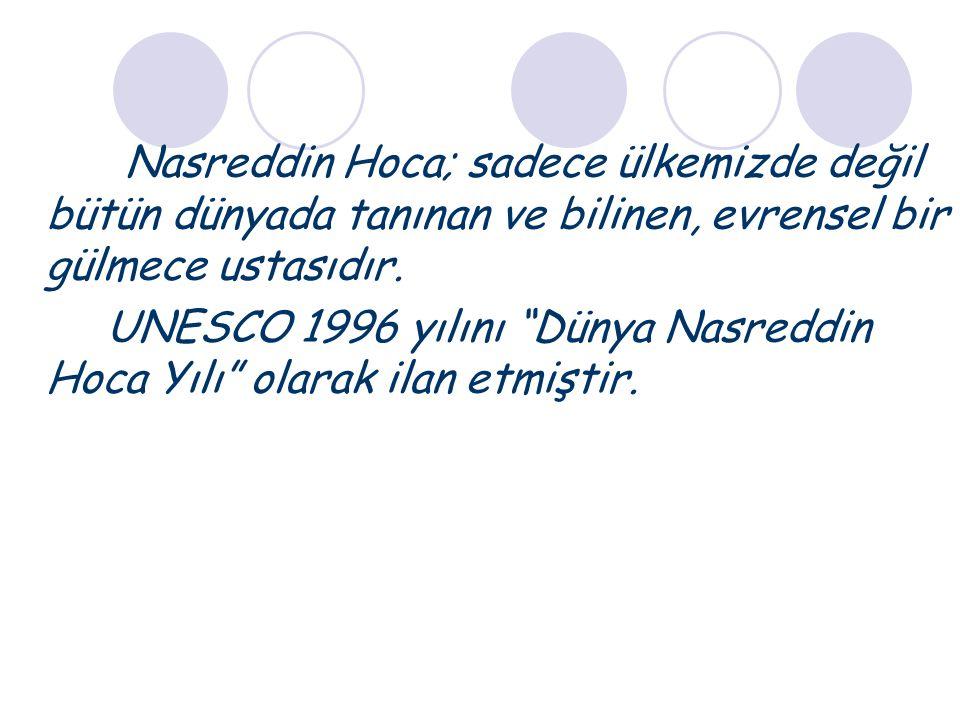 Nasreddin Hoca; sadece ülkemizde değil bütün dünyada tanınan ve bilinen, evrensel bir gülmece ustasıdır.
