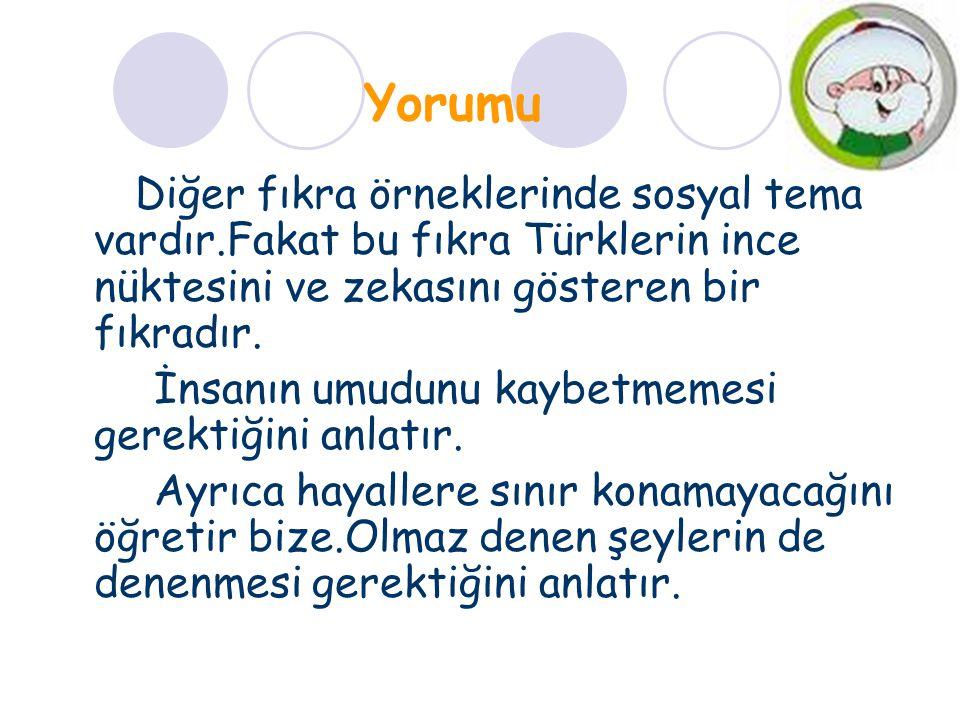 Yorumu Diğer fıkra örneklerinde sosyal tema vardır.Fakat bu fıkra Türklerin ince nüktesini ve zekasını gösteren bir fıkradır.